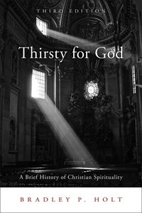 Thirsty For God: A Brief History of Christian Spirituality (3rd Edition)