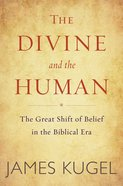The Divine and the Human: The Great Shift of Belief in the Biblical Era