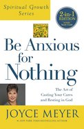 Be Anxious For Nothing : The Art of Casting Your Cares and Resting in God (Incl Study Guide) (Joyce Meyer Spiritual Growth Series) Paperback