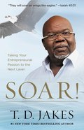 Soar!: Taking Your Entrepreneurial Passion to the Next Level - Build Your Vision From the Ground Up Hardback