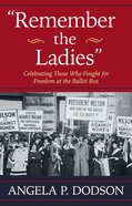 Remember the Ladies: Celebrating Those Who Fought For Freedom At the Ballot Box Hardback