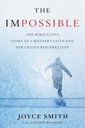 The Impossible: The Miraculous Story of a Mother's Faith and Her Child's Resurrection Hardback