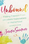 Unbound: Finding Freedom From Unrealistic Expectations of Motherhood