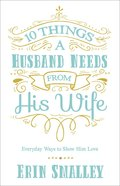 10 Things a Husband Needs From His Wife: Everyday Ways to Show Him Love Paperback