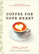 Coffee For Your Heart: 40 Mornings of Life-Changing Encouragement Paperback