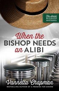 When the Bishop Needs An Alibi (#02 in Amish Bishop Mysteries Series)