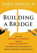 Building a Bridge: How the Catholic Church and the Lgbt Community Can Enter Into a Relationship of Respect, Compassion, and Sensitivity Hardback