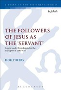 Followers of Jesus as the 'Servant', The: Luke's Model From Isaiah For the Disciples in Luke-Acts (Library Of New Testament Studies Series) Paperback