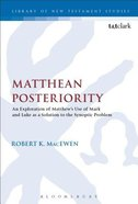 Matthean Posteriority: An Exploration of Matthew's Use of Mark and Luke as a Solution to the Synoptic Problem (Library Of New Testament Studies Series