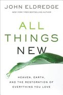 All Things New: Heaven, Earth, and the Restoration of Everything You Love Hardback