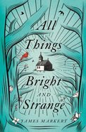 All Things Bright and Strange Paperback
