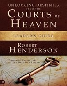 Unlocking Destinies From the Courts of Heaven (Leader's Guide)