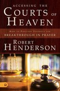 Accessing the Courts of Heaven - Positioning Yourself For Breakthrough and Answered Prayers (#02 in Official Courts Of Heaven Series)