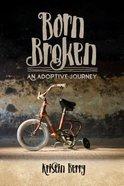 Born Broken: An Adoptive Journey Paperback