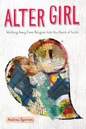 Alter Girl: Walking Away From Religion Into the Heart of Faith Paperback