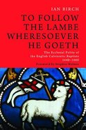 To Follow the Lambe Wheresoever He Goeth: The Ecclesial Polity of the English Calvinistic Baptists 1640-1660 Paperback