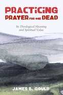 Practicing Prayer For the Dead: Its Theological Meaning and Spiritual Value Paperback