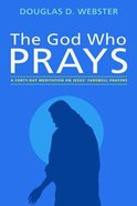 The God Who Prays: A Forty Day Meditation on Jesus' Farewell Prayers Paperback