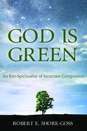 God is Green: An Eco-Spirituality of Incarnate Compassion Paperback