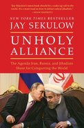 Unholy Alliance: The Agenda Iran, Russia, and Jihadists Share For Conquering the World Paperback