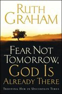 Fear Not Tomorrow, God is Already There: Trusting Him in Uncertain Times Paperback