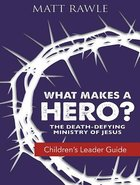 What Makes a Hero?: The Death-Defying Ministry of Jesus (Children's Leader Guide)