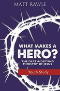 What Makes a Hero?: The Death-Defying Ministry of Jesus (Youth Study Book)