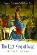 The Last King of Israel: Lessons From Jesus's Final Ten Days Paperback