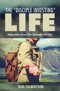 The Disciple Investing Life: Helping Others Grow in Their Relationship With Christ Paperback