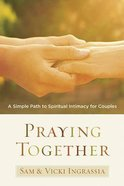 Praying Together: A Simple Path to Spiritual Intimacy For Couples Paperback