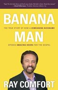Banana Man: The True Story of How a Demeaning Nickname Opened Amazing Doors For the Gospel