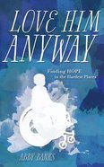 Love Him Anyway: Finding Hope in the Hardest Places Paperback