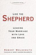 Like the Shepherd: Leading Your Marriage With Love and Grace Hardback