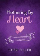 Mothering By Heart: Loving Your Kids While Leaning on God Paperback
