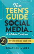 The Teen's Guide to Social Media and Mobile Devices: 21 Tips to Wise Posting in An Insecure World Paperback