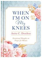 When I'm on My Knees: Devotional Thoughts on Prayer For Women - 20Th Anniversary Edition Hardback