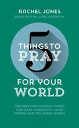 For Your World: Prayers That Change Things For Your Community, Your Nation and the Wider World (5 Things To Pray Series) Paperback