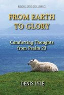 From Earth to Glory: Comforting Thoughts From Psalm 23 Paperback