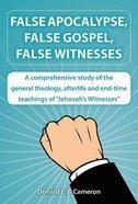 False Apocalypse, False Gospel, False Witnesses: A Comprehensive Study of the Teachings of Jehovah's Witnesses