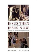 Jesus Then and Jesus Now: Looking For Jesus, Finding Ourselves Paperback
