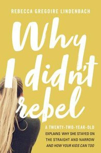 Why I Didnt Rebel: A Twenty-Two-Year-Old Explains Why She Stayed on the Straight and Narrow-- and How Your Kids Can Too