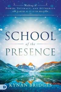 School of the Presence: Walking in Power, Intimacy and Authority on Earth as It is in Heaven