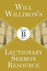 Will Willimons Lectionary Sermon Resource - Year B Part 1 (Lectionary Sermon Resource Series)