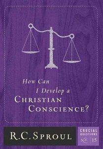 How Can I Develop a Christian Conscience? (#15 in Crucial Questions Series)