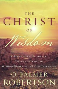 Christ of Wisdom: A Redemptive-Historical Exploration of the Wisdom Books of the Old Testament