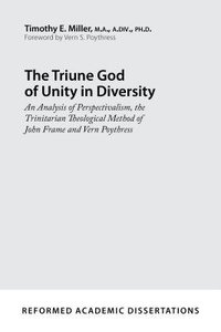 The Triune God of Unity in Diversity: An Analysis of Perspectivalism, the Trinitarian Theological Method of John Frame and Vern Poythre