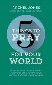 5 Things to Pray For Your World: Prayers That Change Things For Your Community, Your Nation and the Wider World