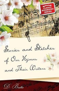 Stories and Sketches of Our Hymns and Their Writers (Classic Biography Series)