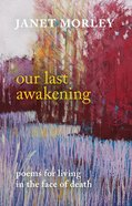Our Last Awakening: Poems For Living in the Face of Death Paperback