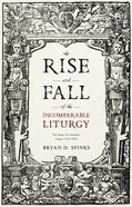 The Rise and Fall of the Incomparable Liturgy: The Book of Common Prayer, 1559-1906 Paperback